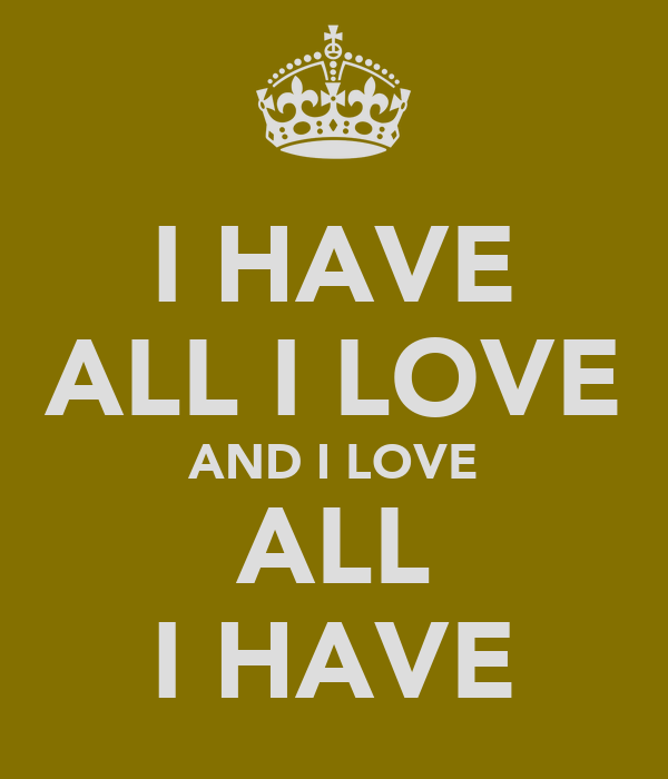 I HAVE ALL I LOVE AND I LOVE ALL I HAVE
