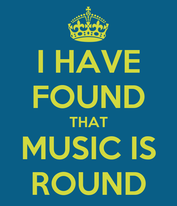 I HAVE FOUND THAT MUSIC IS ROUND