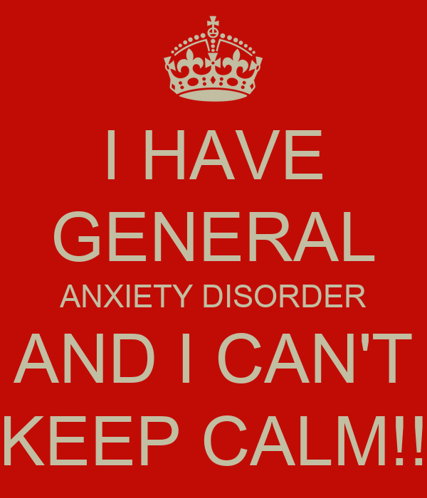 I HAVE GENERAL ANXIETY DISORDER AND I CAN'T KEEP CALM!!