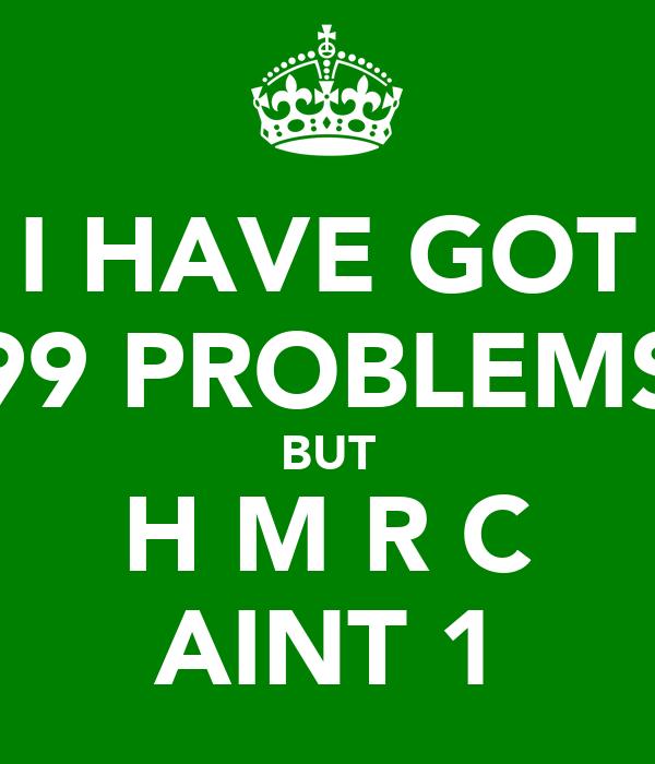 I HAVE GOT 99 PROBLEMS BUT H M R C AINT 1
