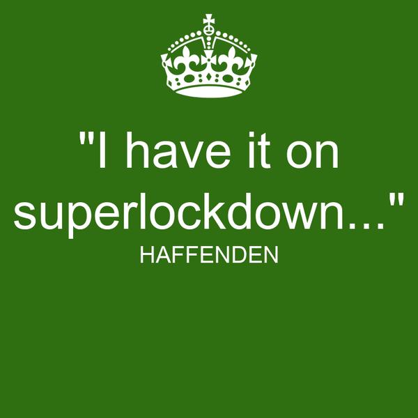 """I have it on superlockdown..."" HAFFENDEN"