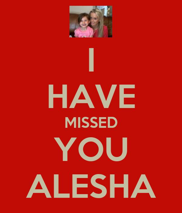 I HAVE MISSED YOU ALESHA