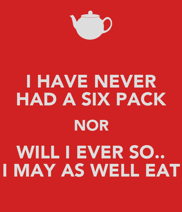 I HAVE NEVER HAD A SIX PACK NOR WILL I EVER SO.. I MAY AS WELL EAT