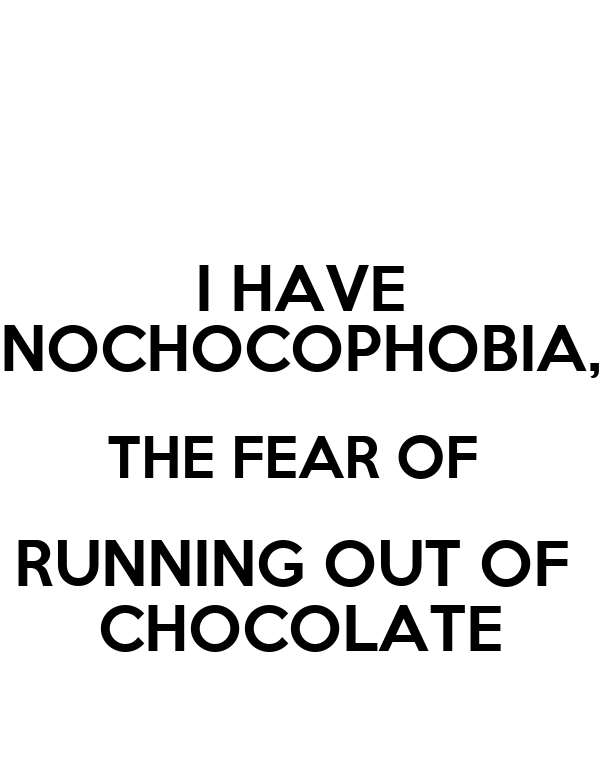 I HAVE NOCHOCOPHOBIA, THE FEAR OF  RUNNING OUT OF  CHOCOLATE