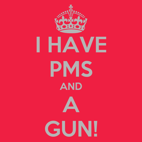 I HAVE PMS AND A GUN!