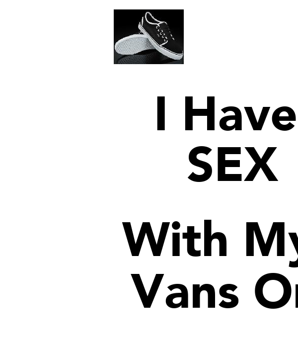 I Have              SEX                       With My            Vans On