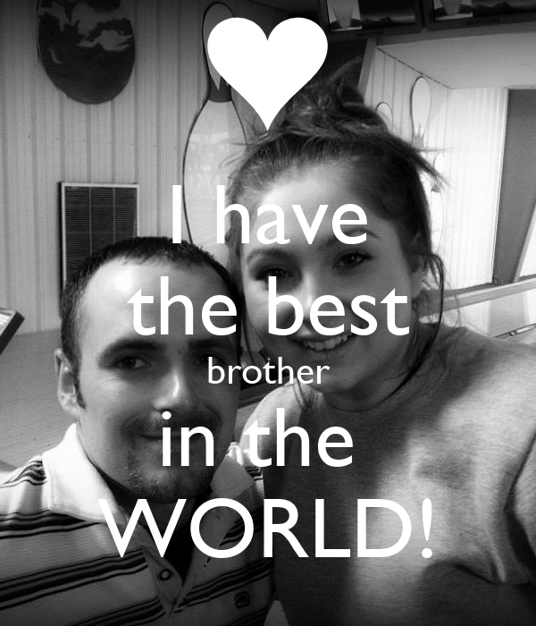 I have the best brother in the  WORLD!