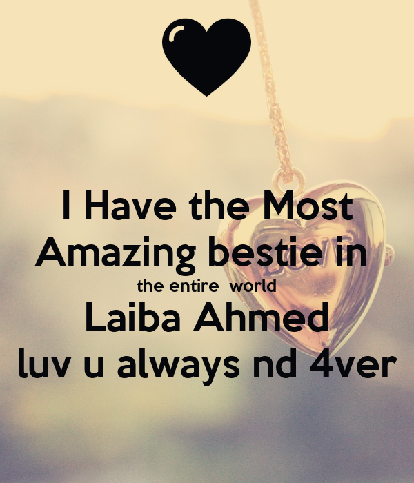 I Have the Most Amazing bestie in  the entire  world Laiba Ahmed luv u always nd 4ver