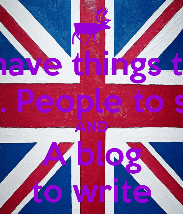 I have things to  Do. People to see AND A blog to write