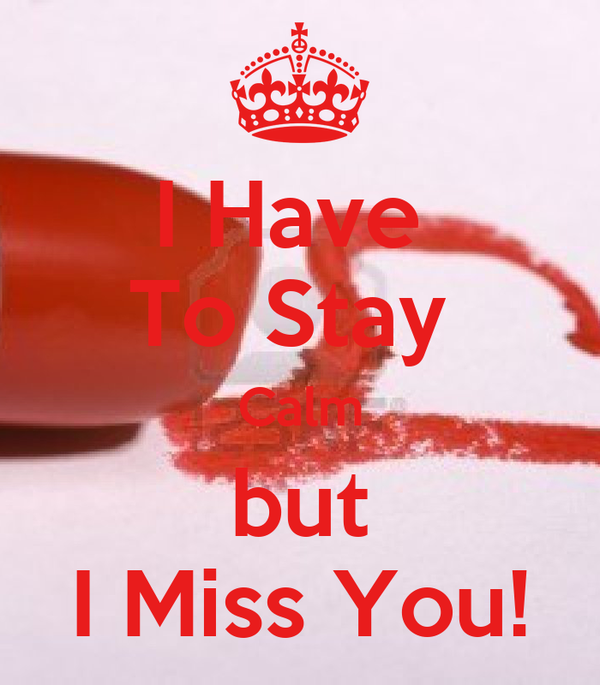 I Have  To Stay  Calm but I Miss You!