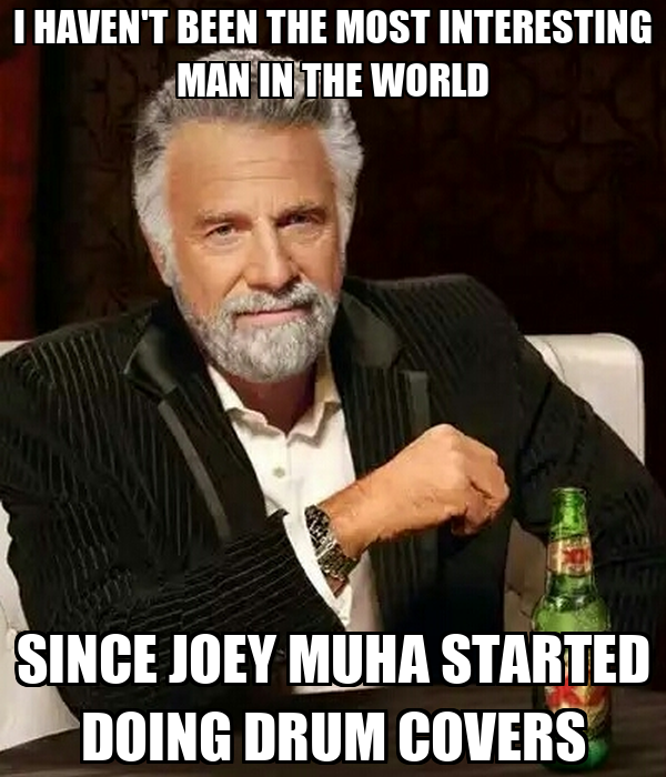 I HAVEN'T BEEN THE MOST INTERESTING MAN IN THE WORLD SINCE JOEY MUHA STARTED DOING DRUM COVERS