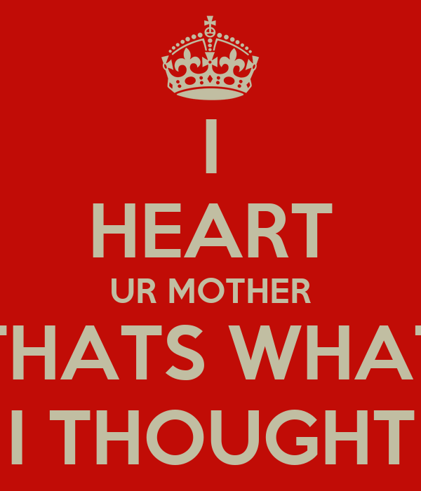 I HEART UR MOTHER THATS WHAT I THOUGHT