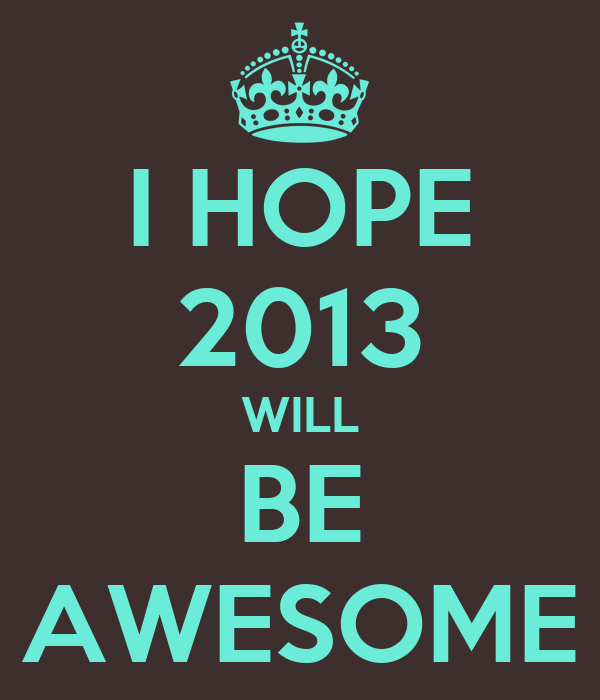 I HOPE 2013 WILL BE AWESOME