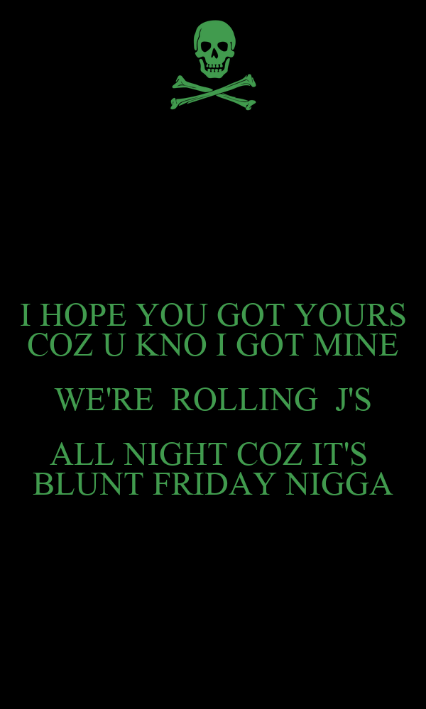 I HOPE YOU GOT YOURS COZ U KNO I GOT MINE WE'RE  ROLLING  J'S ALL NIGHT COZ IT'S  BLUNT FRIDAY NIGGA