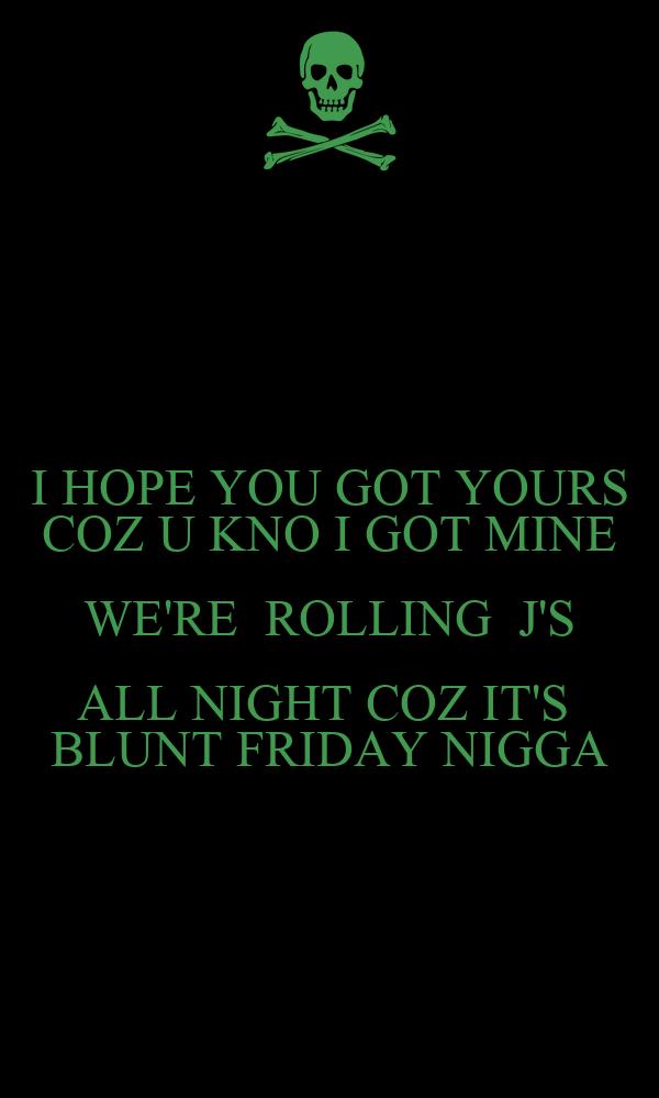 I HOPE YOU GOT YOURS COZ U KNO I GOT MINE WE'RE  ROLLING  J'S ALL NIGHT COZ IT'S  BLUNT FRIDAY NIGGA
