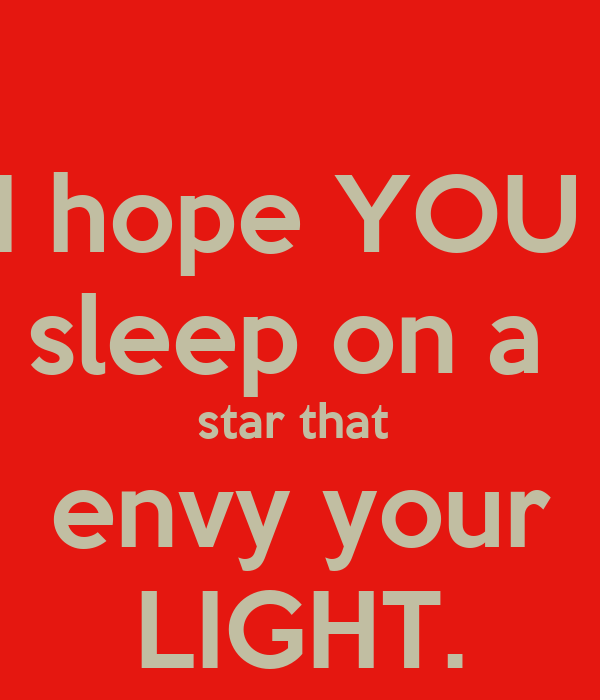 I hope YOU  sleep on a  star that  envy your LIGHT.