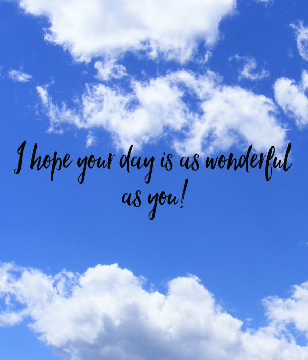 I hope your day is as wonderful  as you!