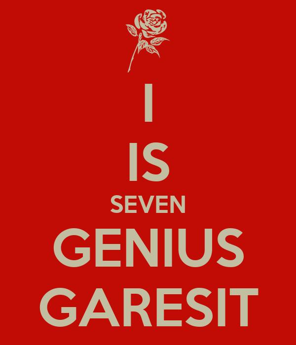 I IS SEVEN GENIUS GARESIT