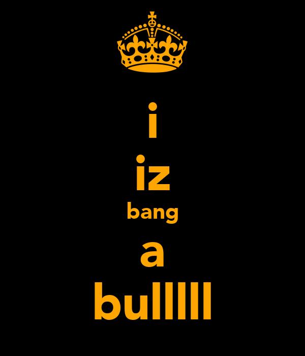 i iz bang a bulllll