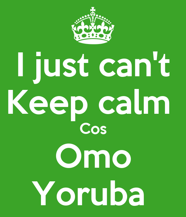 I just can't Keep calm  Cos Omo Yoruba