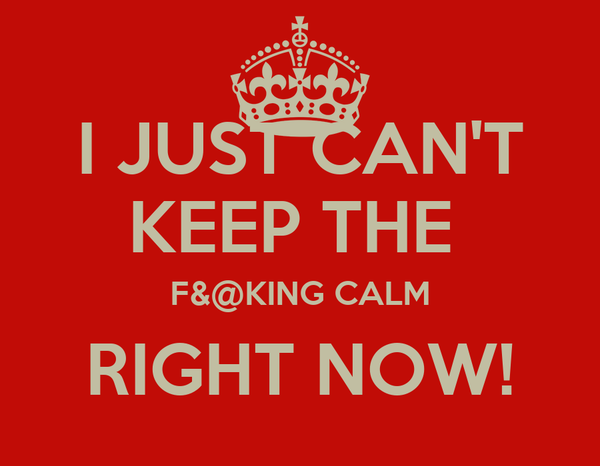 I JUST CAN'T KEEP THE  F&@KING CALM RIGHT NOW!