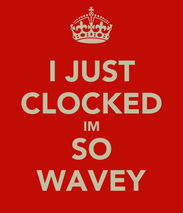 I JUST CLOCKED IM SO WAVEY