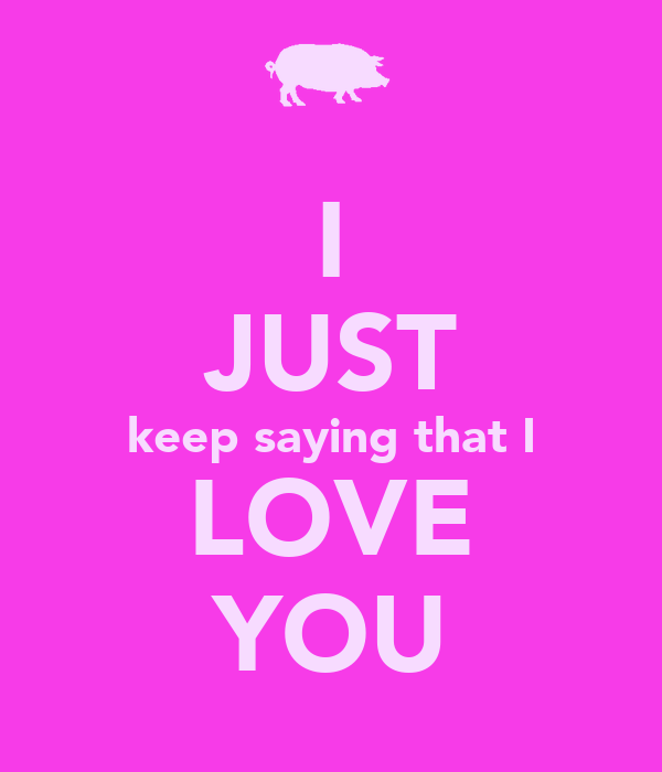I JUST keep saying that I LOVE YOU