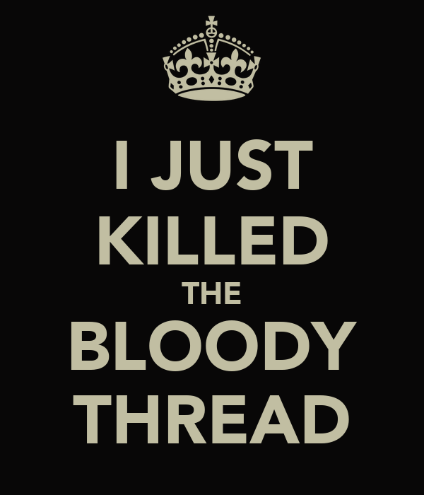 I JUST KILLED THE BLOODY THREAD