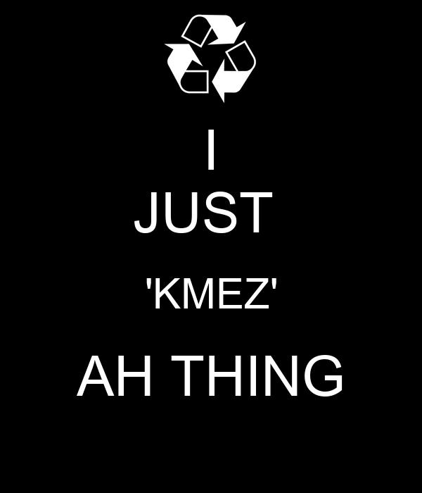 I JUST  'KMEZ' AH THING