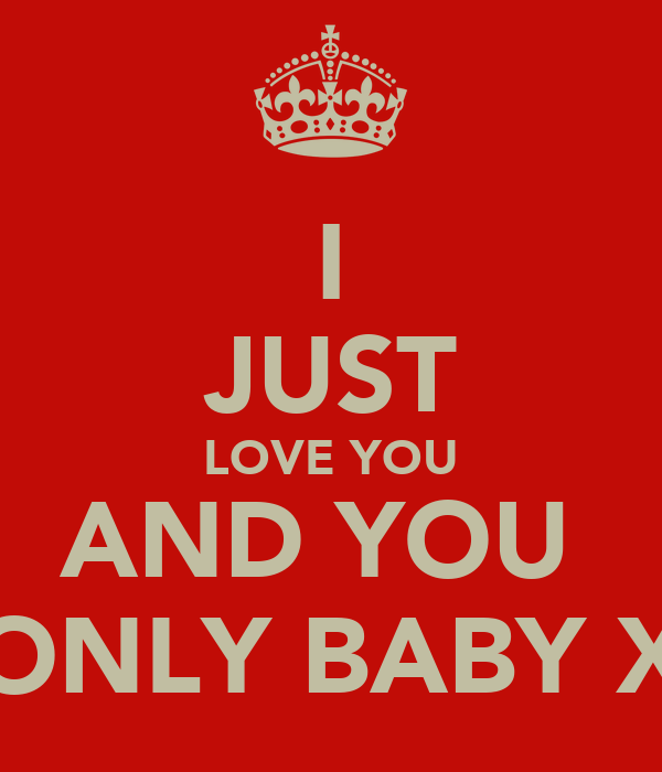 I JUST LOVE YOU AND YOU  ONLY BABY X