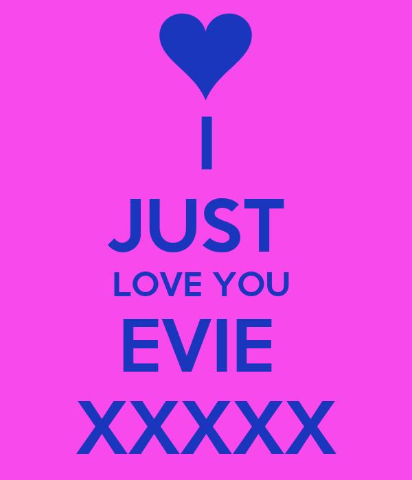 I JUST  LOVE YOU  EVIE  XXXXX