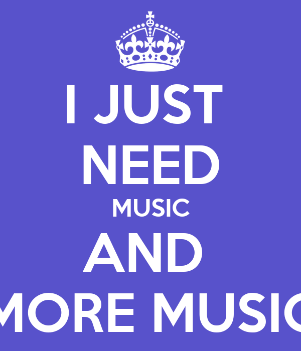 I JUST  NEED MUSIC AND  MORE MUSIC