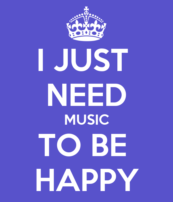 I JUST  NEED MUSIC TO BE  HAPPY