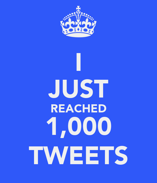 I JUST REACHED 1,000 TWEETS