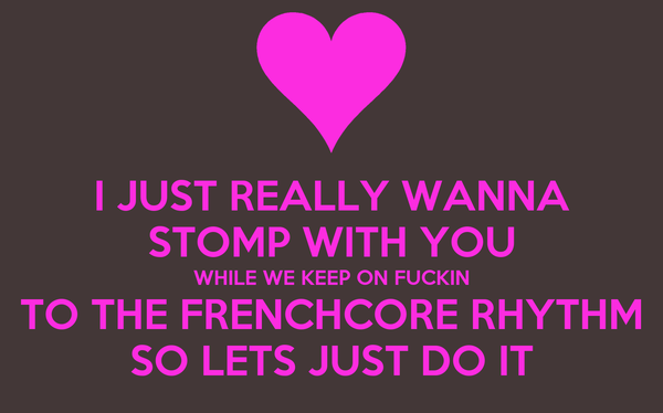 I JUST REALLY WANNA STOMP WITH YOU WHILE WE KEEP ON FUCKIN TO THE FRENCHCORE RHYTHM SO LETS JUST DO IT