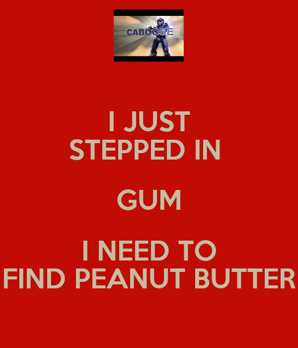 I JUST STEPPED IN  GUM I NEED TO FIND PEANUT BUTTER