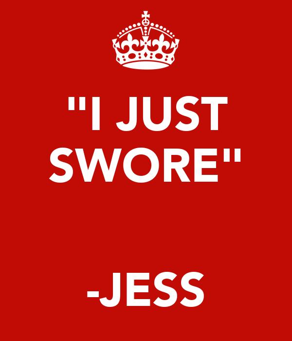 """""""I JUST SWORE""""   -JESS"""