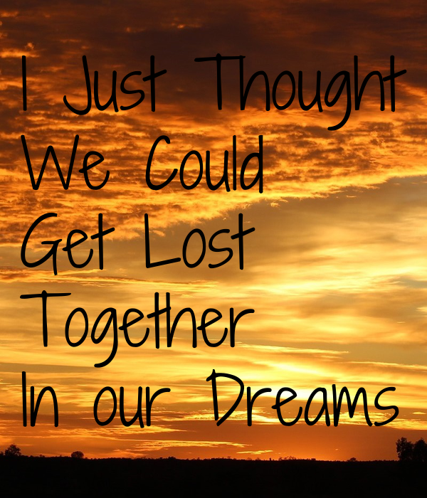 I Just Thought We Could Get Lost  Together In our Dreams