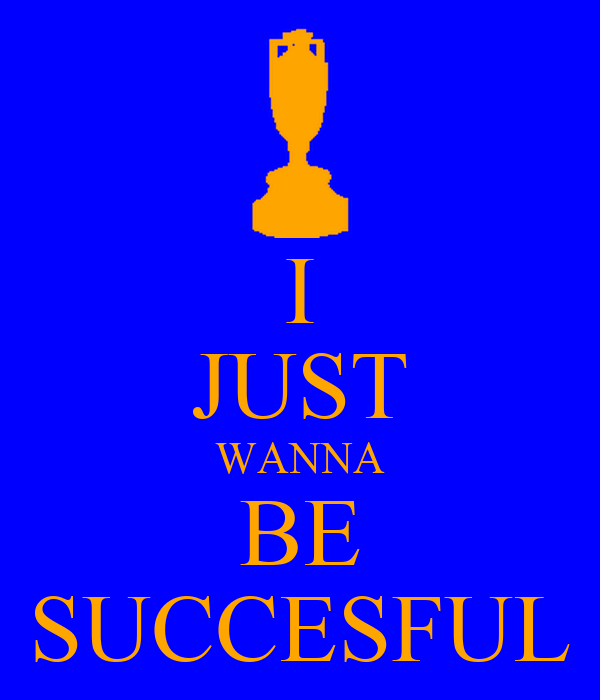 I JUST WANNA BE SUCCESFUL