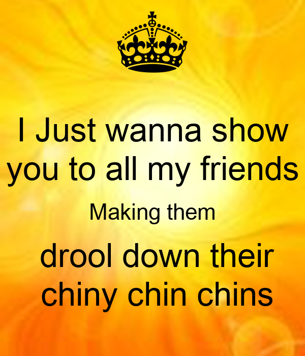 I Just wanna show you to all my friends Making them  drool down their  chiny chin chins