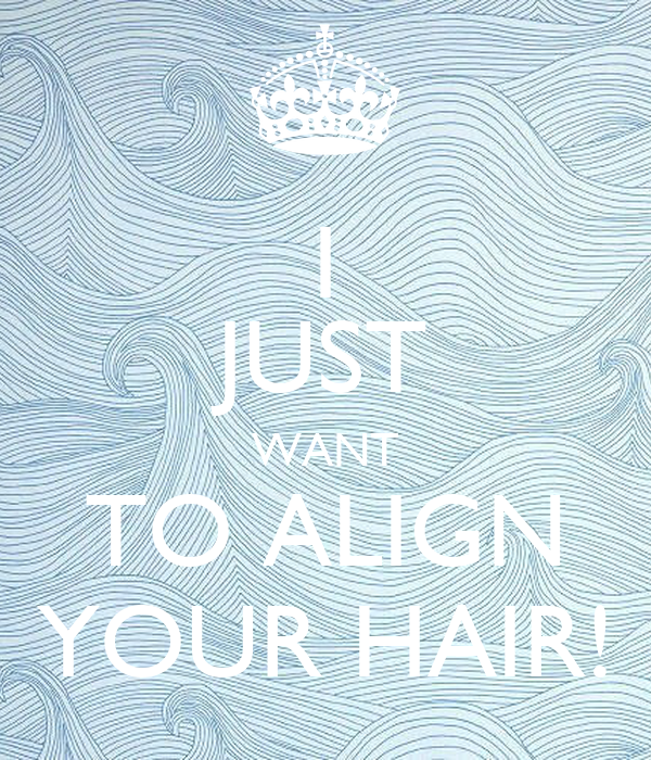 I JUST WANT TO ALIGN YOUR HAIR!
