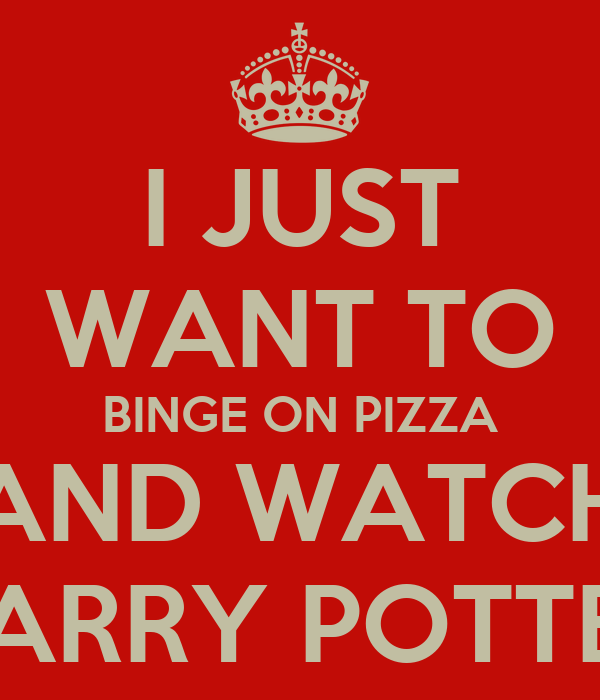 I JUST WANT TO BINGE ON PIZZA AND WATCH HARRY POTTER
