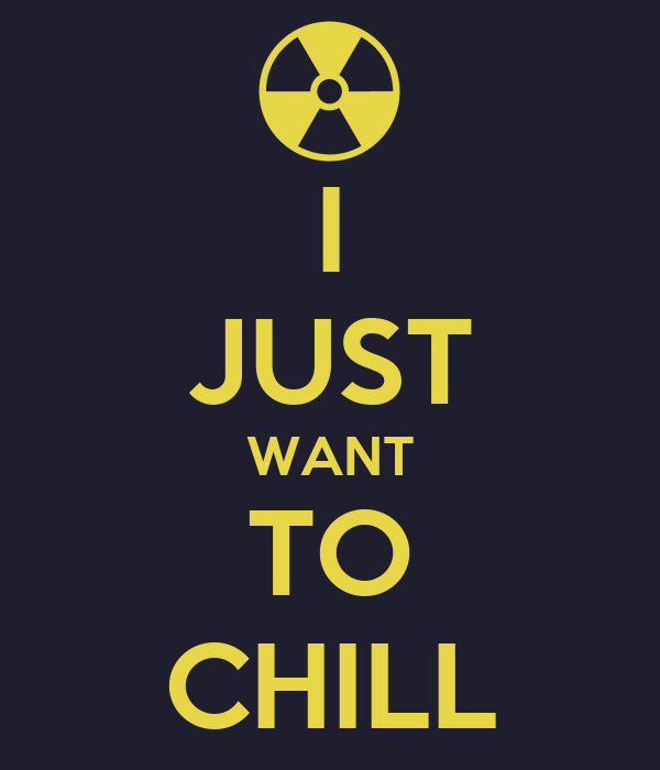 I JUST WANT TO CHILL