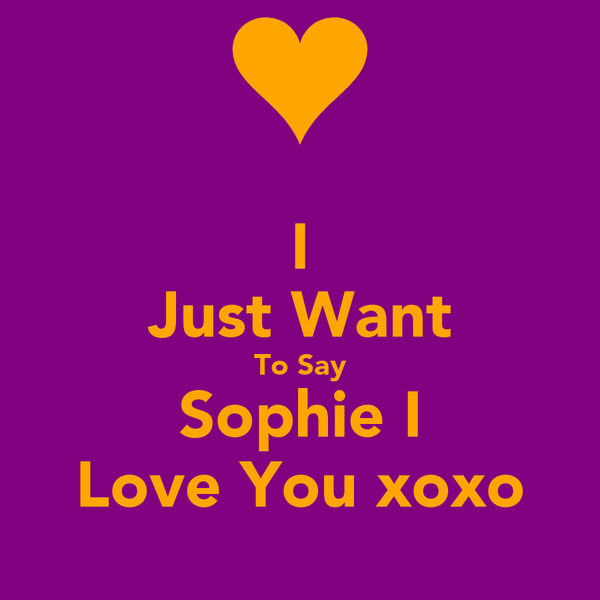 I Just Want To Say Sophie I Love You xoxo