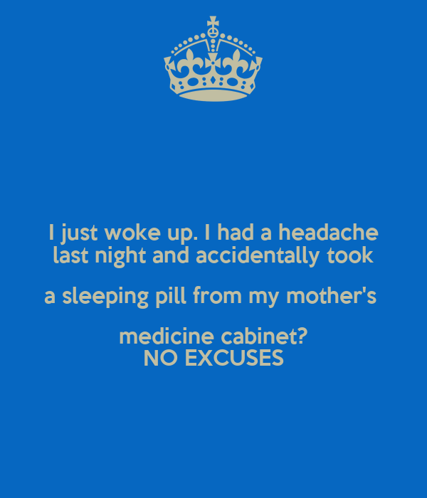 I just woke up. I had a headache last night and accidentally took a sleeping pill from my mother's  medicine cabinet? NO EXCUSES