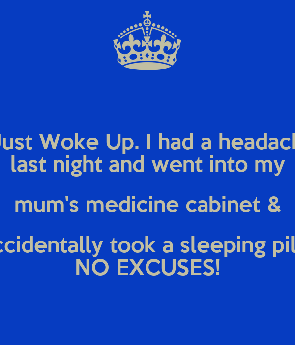 I Just Woke Up. I had a headache last night and went into my mum's medicine cabinet & accidentally took a sleeping pill? NO EXCUSES!