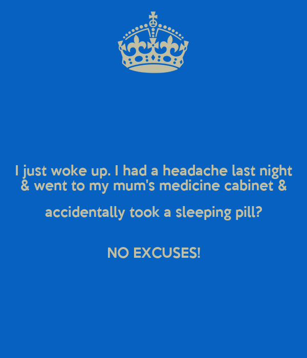 I just woke up. I had a headache last night & went to my mum's medicine cabinet & accidentally took a sleeping pill?  NO EXCUSES!