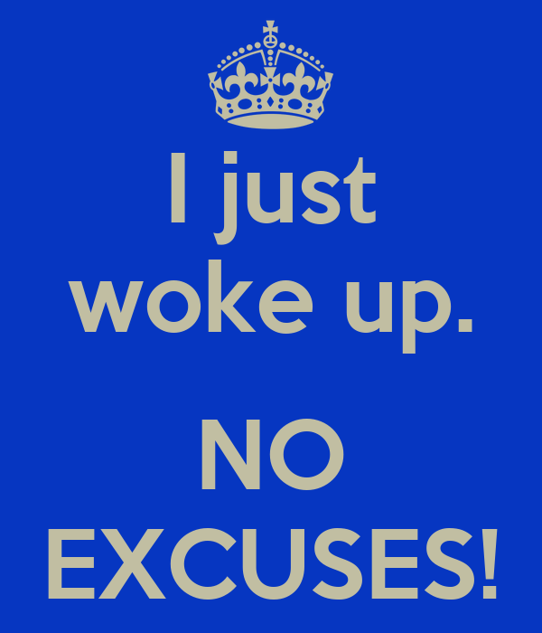 I just woke up.  NO EXCUSES!