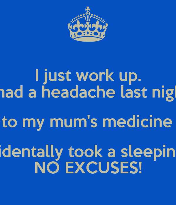 I just work up. I had a headache last night & went to my mum's medicine cabinet & accidentally took a sleeping pill? NO EXCUSES!