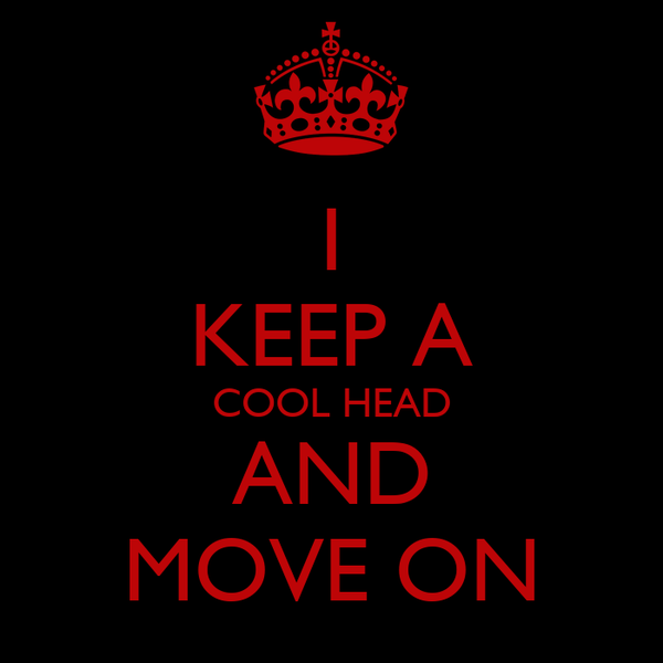 I KEEP A COOL HEAD AND MOVE ON